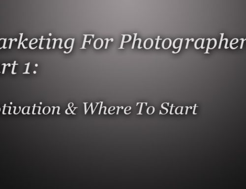 A Guide To Marketing For Photographers – Part 1, Motivation & Where To Begin