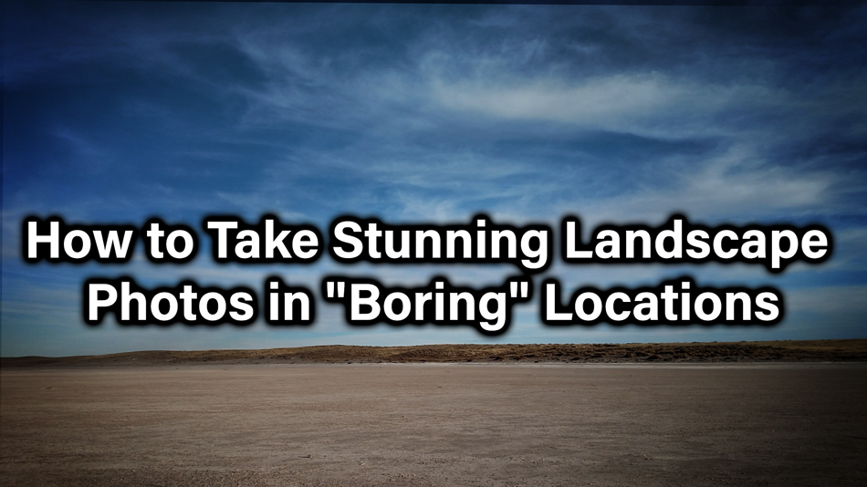 "How to Take Stunning Landscape Photos in ""Boring"" Locations"