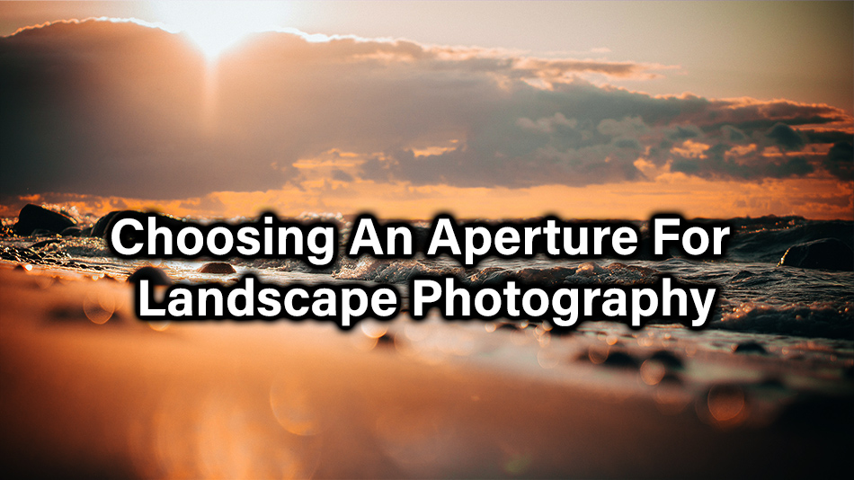Choosing An Aperture For Landscape Photography