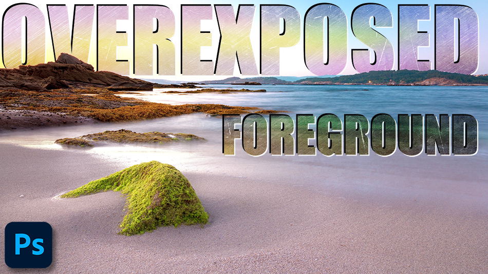 How To Fix An Overexposed Foreground in Photoshop