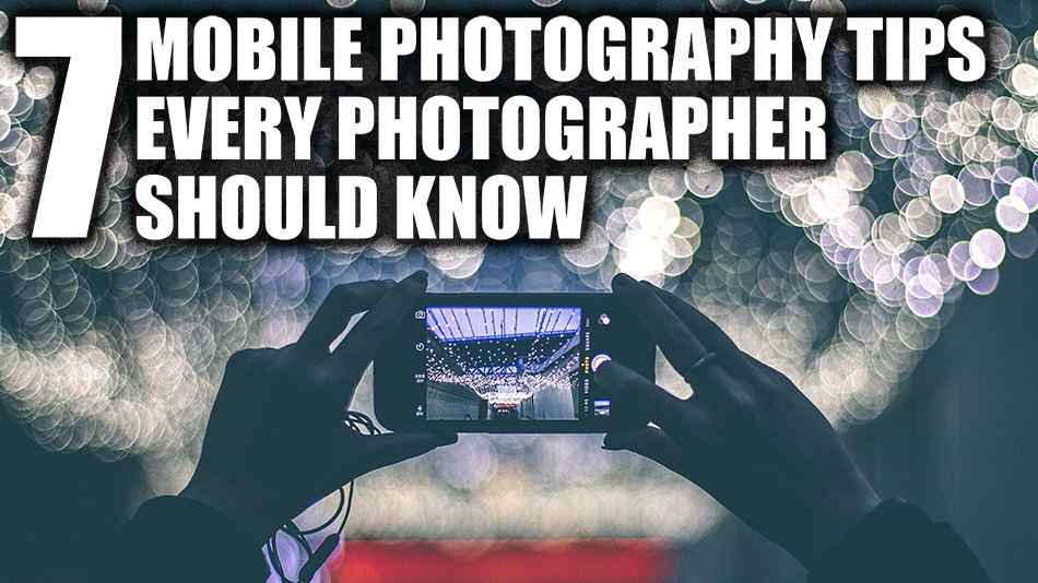 7 Mobile Photography Tips Every Photographer Should Know